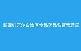 新疆维吾尔自治区食品药品监督管理局
