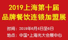 2019上海第十届品牌餐饮连锁加盟展览会暨连锁餐饮设施设备展览会